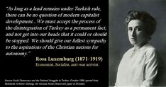 """""""As long as a land remains under Turkish rule, there can be no question of modern capitalist development... We must accept the process of the disintegration of Turkey as a permanent fact, and not get into our heads that it could or should be stopped. We should give our fullest sympathy to the aspirations of the Christian nations for autonomy."""" Rosa Luxemburg (1871-1919). Economist, Socialist, anti-war activist. Infographics, Greek, Turkey, Facts, Christian, War, This Or That Questions, Modern, Quotes"""