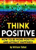 Free Kindle Book - [Self-Help][Free] Think Positive: How to Be More Positive and Attract Happiness