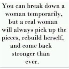 You can break down a woman temporarily, but a real woman will always pick up the pieces, rebuild herself, and come back stronger than ever.  (You better believe!)