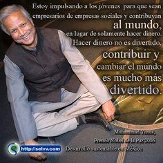 Estoy impulsando a los jóvenes para que sean empresarios de empresas sociales y contribuyan al mundo, en lugar de solamente hacer dinero. Hacer dinero no es divertido, contribuir y cambiar el mundo es mucho más divertido. Muhammad Yunus, Premio Nobel de la Paz 2006 http://selvv.com/desarrollo-sustentable-en-mexico
