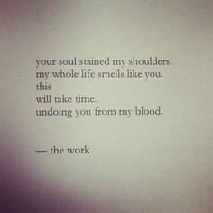 """""""Your soul stained my shoulders. my whole life smells like you. this will take time. undoing you from my blood."""" — Nayyirah Waheed"""