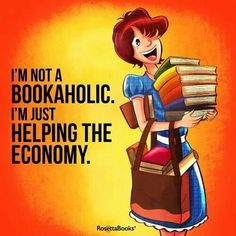 I'm not a bookaholic, I'm just helping the economy.