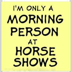 only a morning person at horse shows! Oh my gosh so so so so true! And - Hors. Im only a morning person at horse shows! Oh my gosh so so so so true! And - Hors. Equine Quotes, Equestrian Quotes, Horse Quotes, Equestrian Problems, Equestrian Funny, Rodeo Quotes, Horse Sayings, Pet Quotes, Girl Sayings