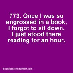 773. Once I was so engrossed in a book, I forgot to sit down. I stood there reading for an hour.