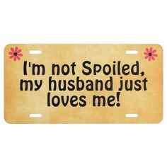 I'm not Spoiled, my Husband Just Loves Me Quote License Plate