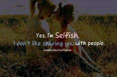 Yes, I'm selfish..