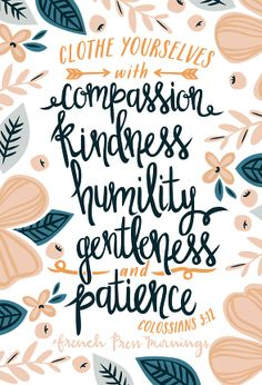 """Clothe yourself with compassion, kindness, humility, gentleness and patience"" Colossians 3:12 