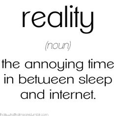 Reality (noun) -The annoying time in between sleep and internet.