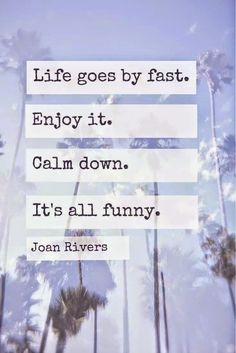 RB': Joan Rivers: Life goes by fast. ENJOY IT. Calm down. It's all funny.