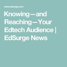 ​Knowing—and Reaching—Your Edtech Audience | EdSurge News