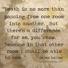 """""""Death is no more than passing from one room into another. But there's a difference for me, you know. Because in that other room, I shall be able to see."""" ~ Helen Keller    Death and Dying Quotes   quote   faith"""