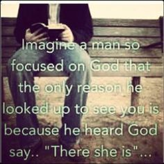 "Imagine a man so focused on God, that the only reason he looked up to see you is because he heard God say, ""There she is."".      Love and marriage."