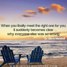 When you finally meet the right one for you, it suddenly becomes clear why everyone else was so wrong. - Steve Maraboli