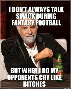 I DONT ALWAYS TALK SMACK DURING FANTASY FOOTBALL BUT WHEN I DO MY OPPONENTS CRY LIKE BITCHES | Dos Equis Man | Troll Meme Generator
