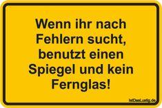 Wenn ihr nach Fehlern sucht, benutzt einen Spiegel und kein Fernglas! ... gefunden auf https://www.istdaslustig.de/spruch/6119 #lustig #sprüche #fun #spass