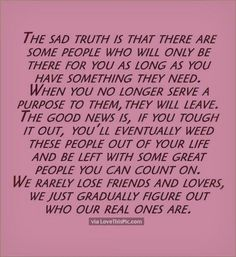 Life Quote: The Sad Truth Is Some People Will Only Be There As Long As You Have Something They Need