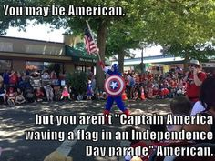 """You may be American,  but you aren't """"Captain America waving a flag in an Independence Day parade"""" American."""