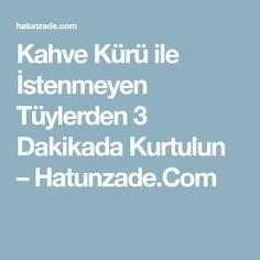 Kahve Kürü ile İstenmeyen Tüylerden 3 Dakikada Kurtulun – Hatunzade.Com