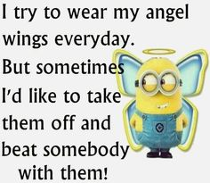 that's literally what happens with me every day......i always say let's be normal and behave good but as soon as see stupid people can't keep the angel inside me LOL ;)