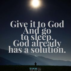 Give it to God and go to sleep. God already has a solution.