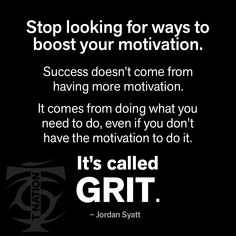 Stop looking for ways to boost your motivation. Success doesn't come from having more motivation. It comes from doing what you need to do, even if you don't have the motivation to do it. -- It's called GRIT. Monday Motivation Quotes, Monday Quotes, Motivation Success, Inspirational Quotes Pictures, Motivational Quotes, Favorite Quotes, Best Quotes, Badass Quotes, English Quotes