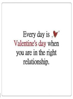 Quotes Every Day is Valentine's day when you are in the right relationship.
