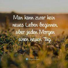 Man kann zwar kein neues Leben beginnen aber jeden Morgen einen neuen Tag.
