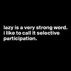 lazy is a very strong word i like to call it selective participation