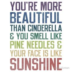 """You're more beautiful than Cinderella & you smell like pine needles & your face is like sunshine!"" From the movie Bridesmaids."