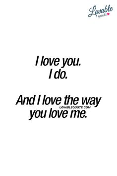 I love you. I do.  And I love the way you love me. ❤  When that love truly makes you HAPPY. ❤  #lovequotes #iloveyou #romanticquotes #cutequotes www.lovablequote.com