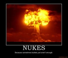 Nukes - Because sometimes bullets just aren't enough