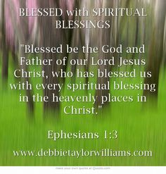 BLESSED with SPIRITUAL BLESSINGS Blessed be the God and Father of our Lord Jesus Christ, who has blessed us with every spiritual blessing in the heavenly places in Christ. Ephesians 1:3