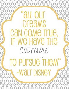 All our dreams can come true, if we have the courage to pursue them -Walt Disney-