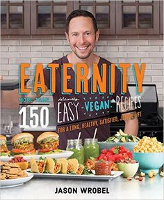 Eaternity: More than 150 Deliciously Easy Vegan Recipes for a Long, Healthy, Satisfied, Joyful Life!: Jason Wrobel: 9781401947880: Amazon.com: Books