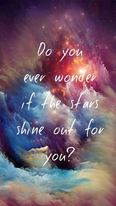 Stars, galaxy, lovely quote, do you ever wonder if the stars shine out for you,