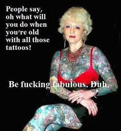 """people say, Oh what will you do when you're old with all those tattoos?   Be fucking fabulous. Duh."""