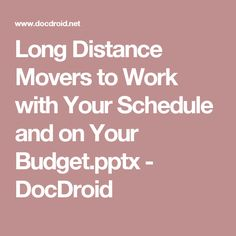 Long Distance Movers to Work with Your Schedule and on Your Budget.pptx - DocDroid