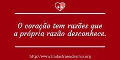 O coração tem razões que a própria razão desconhece. http://www.lindasfrasesdeamor.org/frases/amor/coracao