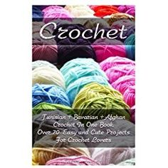 1: Crochet: Tunisian + Bavarian +Afghan Crochet In One Book. Over 70 Easy and Cute Projects For Crochet Lovers: (Crochet Patterns, Crochet for ... Patterns, Cute And Easy Crochet) (Volume 1)