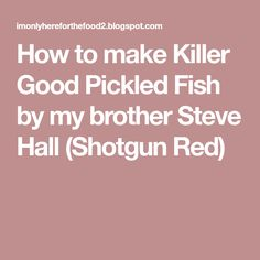 How to make Killer Good Pickled Fish by my brother Steve Hall (Shotgun Red)