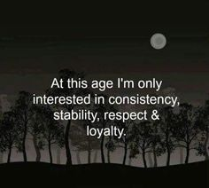 At this age I'm only interested in consistency, stability, respect, and loyalty.