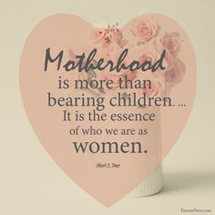 """""""Motherhood is more than bearing children. ... It is the essence of who we are as women."""" -Sister Sheri L. Dew 