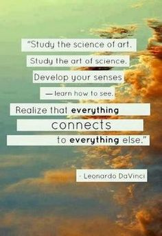 """Study the science of art. Study the art of science. Develop your senses--learn how to see. Realize that everything connects you to everything else."" --Leonardo da Vinci"