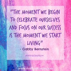 """""""The moment we begin to celebrate ourselves and focus on our successes is the moment we start living"""" - Gabby Bernstein #spiritjunkie #miraclesnow #creativehabit"""