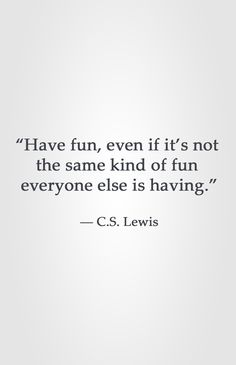 """Have fun, even if it's not  the same kind of fun  everyone else is having.""  ― C.S. Lewis"