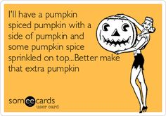 I'll have a pumpkin spiced pumpkin with a side of pumpkin and some pumpkin spice sprinkled on top...Better make that extra pumpkin.