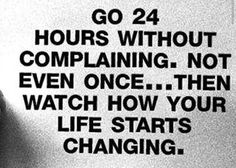 Go 24 hours without complaining. Not even once…