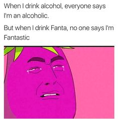 When I Drink Alcohol Everyone Says I'm An. ~ Memes curates only the best funny online content. The Ultimate cure to boredom with a daily fix of haha, hehe and jaja's. Memes Humor, Dank Memes Funny, Crazy Funny Memes, Really Funny Memes, 9gag Funny, Stupid Funny Memes, Funny Relatable Memes, Haha Funny, Funny Texts