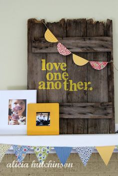 "Alicia Hutchinson: ""love one another"" made with old door. could use a pallet? Love the fabric banners too!"