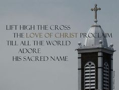 ♫ ♪ Lift high the cross, the love of Christ proclaim, ♪ ♫ Till all the world adore His sacred Name. ♫ ♪ -Kitchin/Nicholson  https://www.youtube.com/watch?v=DtOdH8T44J8